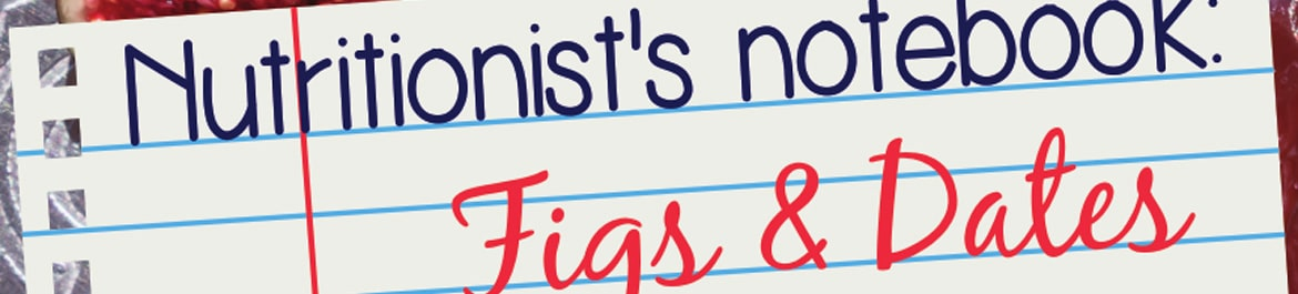 nutritionist's notebook: figs & dates